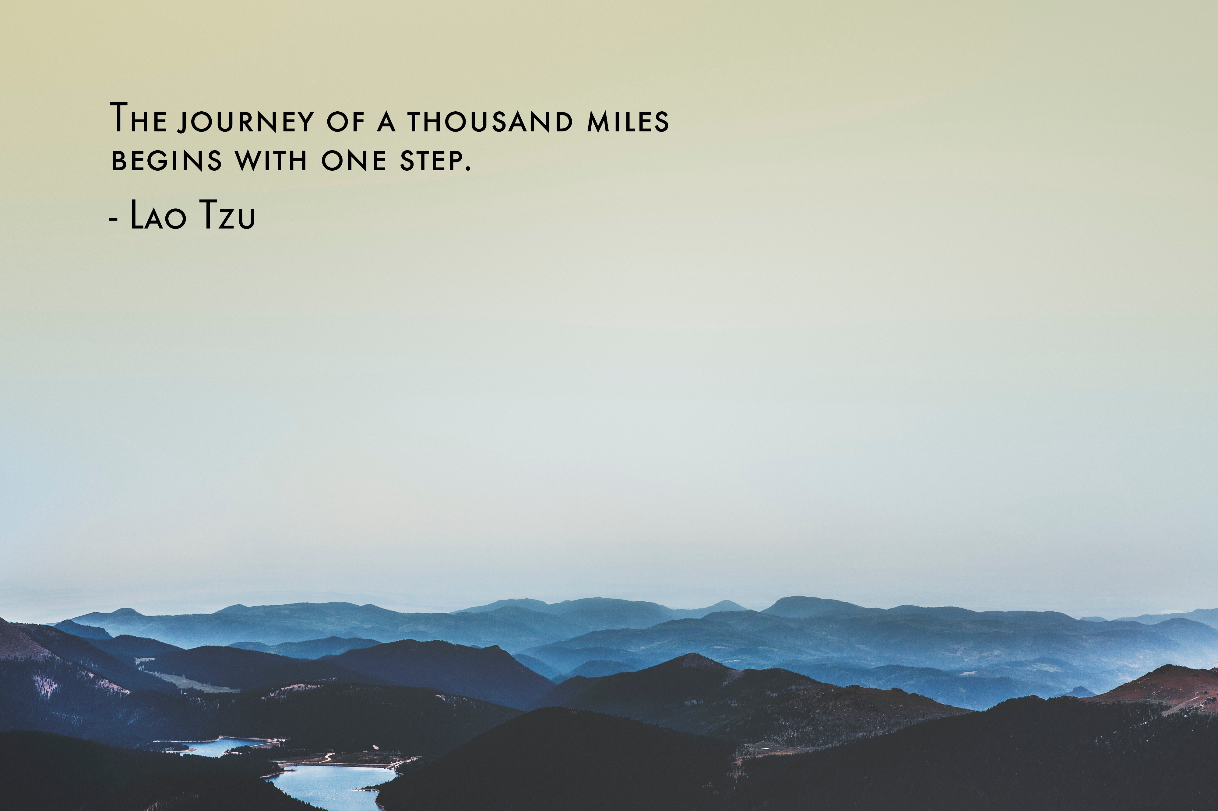 The Journey of 1000 miles begins with the first step. Lao Tzu